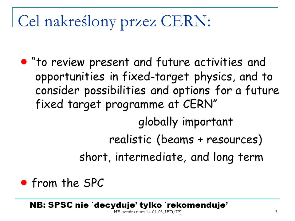 3 Cel nakreślony przez CERN: to review present and future activities and opportunities in fixed-target physics, and to consider possibilities and options for a future fixed target programme at CERN globally important realistic (beams + resources) short, intermediate, and long term from the SPC NB: SPSC nie `decyduje tylko `rekomenduje