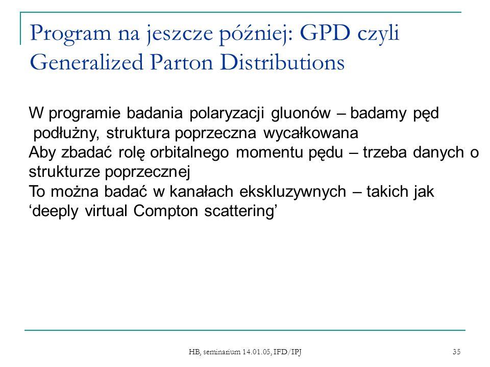 HB, seminarium 14.01.05, IFD/IPJ 35 Program na jeszcze później: GPD czyli Generalized Parton Distributions W programie badania polaryzacji gluonów – badamy pęd podłużny, struktura poprzeczna wycałkowana Aby zbadać rolę orbitalnego momentu pędu – trzeba danych o strukturze poprzecznej To można badać w kanałach ekskluzywnych – takich jak deeply virtual Compton scattering