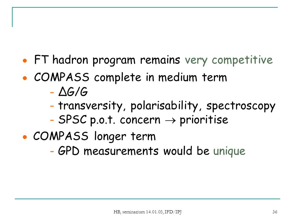 HB, seminarium 14.01.05, IFD/IPJ 36 FT hadron program remains very competitive COMPASS complete in medium term - ΔG/G - transversity, polarisability, spectroscopy - SPSC p.o.t.