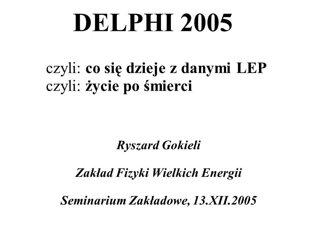 DELPHI 2005 Ryszard Gokieli Zakład Fizyki Wielkich Energii Seminarium Zakładowe, 13.XII.2005 czyli: co się dzieje z danymi LEP czyli: życie po śmierci