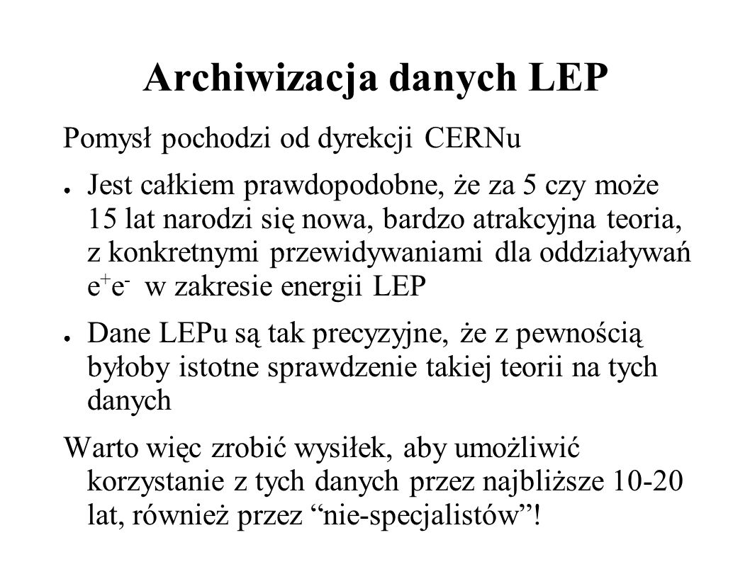 Archiwizacja danych LEP Pomysł pochodzi od dyrekcji CERNu Jest całkiem prawdopodobne, że za 5 czy może 15 lat narodzi się nowa, bardzo atrakcyjna teoria, z konkretnymi przewidywaniami dla oddziaływań e + e - w zakresie energii LEP Dane LEPu są tak precyzyjne, że z pewnością byłoby istotne sprawdzenie takiej teorii na tych danych Warto więc zrobić wysiłek, aby umożliwić korzystanie z tych danych przez najbliższe 10-20 lat, również przez nie-specjalistów!