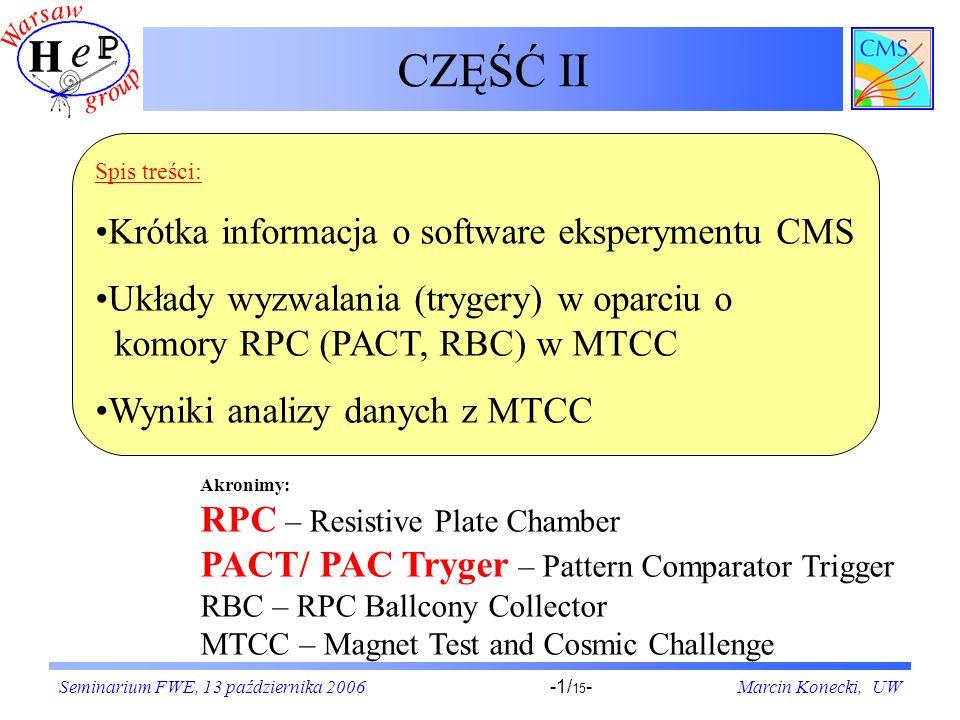 Seminarium FWE, 13 października 2006Marcin Konecki, UW-1/ 15 - CZĘŚĆ II Akronimy: RPC – Resistive Plate Chamber PACT/ PAC Tryger – Pattern Comparator Trigger RBC – RPC Ballcony Collector MTCC – Magnet Test and Cosmic Challenge Spis treści: Krótka informacja o software eksperymentu CMS Układy wyzwalania (trygery) w oparciu o komory RPC (PACT, RBC) w MTCC Wyniki analizy danych z MTCC