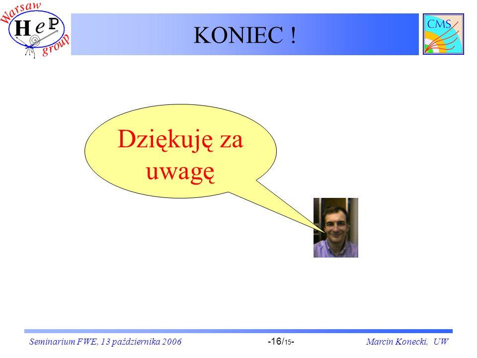 Seminarium FWE, 13 października 2006Marcin Konecki, UW-16/ 15 - KONIEC ! Dziękuję za uwagę