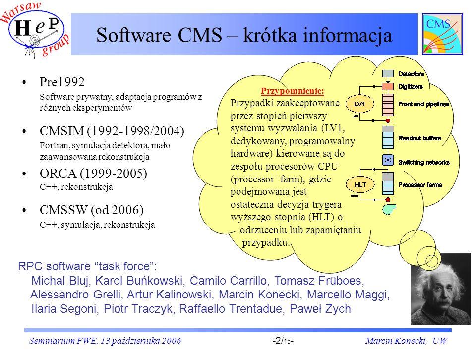 Seminarium FWE, 13 października 2006Marcin Konecki, UW-2/ 15 - Software CMS – krótka informacja Pre1992 Software prywatny, adaptacja programów z różnych eksperymentów CMSIM (1992-1998/2004) Fortran, symulacja detektora, mało zaawansowana rekonstrukcja ORCA (1999-2005) C++, rekonstrukcja CMSSW (od 2006) C++, symulacja, rekonstrukcja RPC software task force: Michal Bluj, Karol Buńkowski, Camilo Carrillo, Tomasz Früboes, Alessandro Grelli, Artur Kalinowski, Marcin Konecki, Marcello Maggi, Ilaria Segoni, Piotr Traczyk, Raffaello Trentadue, Paweł Zych Przypomnienie: Przypadki zaakceptowane przez stopień pierwszy systemu wyzwalania (LV1, dedykowany, programowalny hardware) kierowane są do zespołu procesorów CPU (processor farm), gdzie podejmowana jest ostateczna decyzja trygera wyższego stopnia (HLT) o odrzuceniu lub zapamiętaniu przypadku.