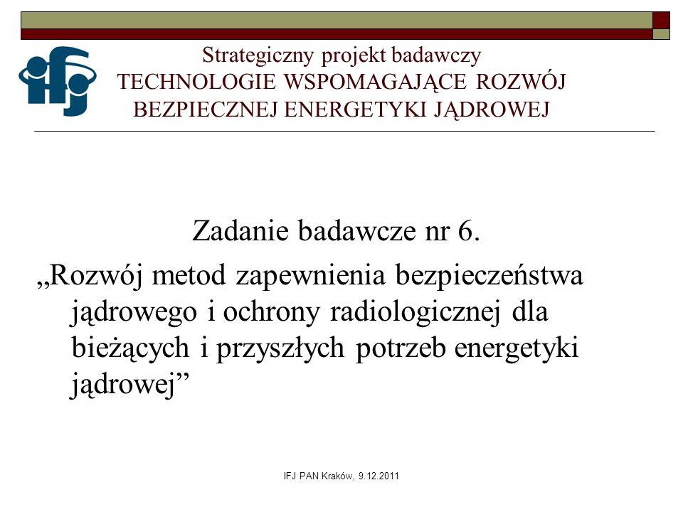 IFJ PAN Kraków, 9.12.2011 Strategiczny projekt badawczy TECHNOLOGIE WSPOMAGAJĄCE ROZWÓJ BEZPIECZNEJ ENERGETYKI JĄDROWEJ Zadanie badawcze nr 6. Rozwój