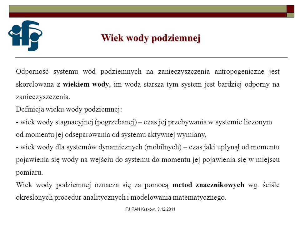 IFJ PAN Kraków, 9.12.2011 Wiek wody podziemnej Odporność systemu wód podziemnych na zanieczyszczenia antropogeniczne jest skorelowana z wiekiem wody,