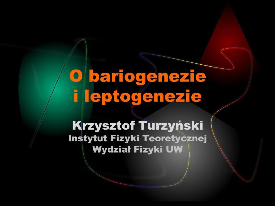 O bariogenezie i leptogenezie Krzysztof Turzyński Instytut Fizyki Teoretycznej Wydział Fizyki UW