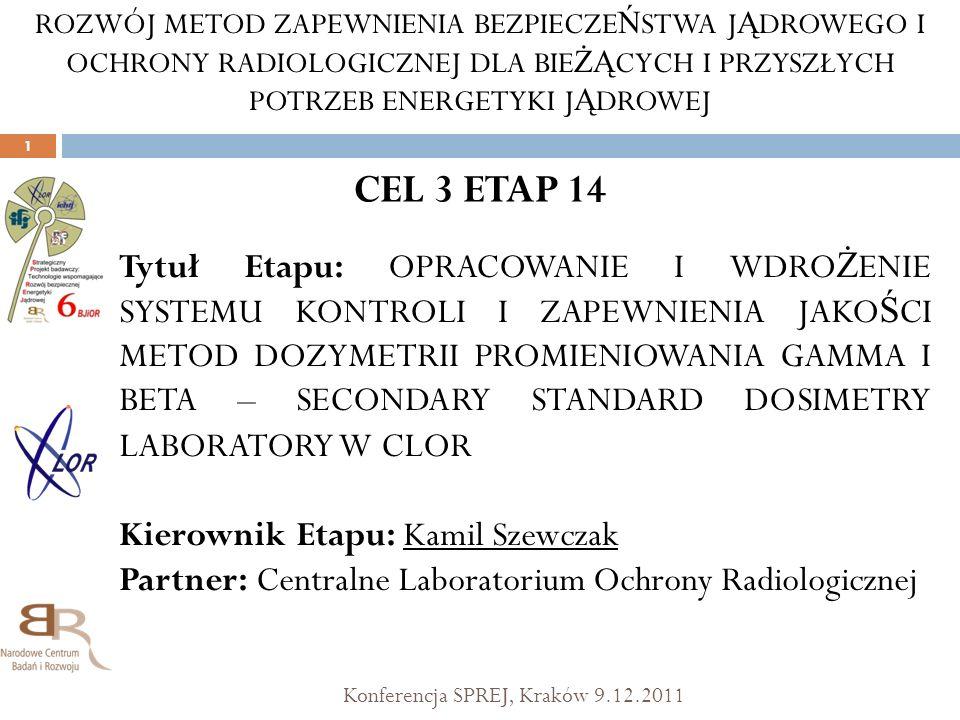 CEL 3 ETAP 14 Konferencja SPREJ, Kraków 9.12.2011 1 Tytuł Etapu: OPRACOWANIE I WDRO Ż ENIE SYSTEMU KONTROLI I ZAPEWNIENIA JAKO Ś CI METOD DOZYMETRII P