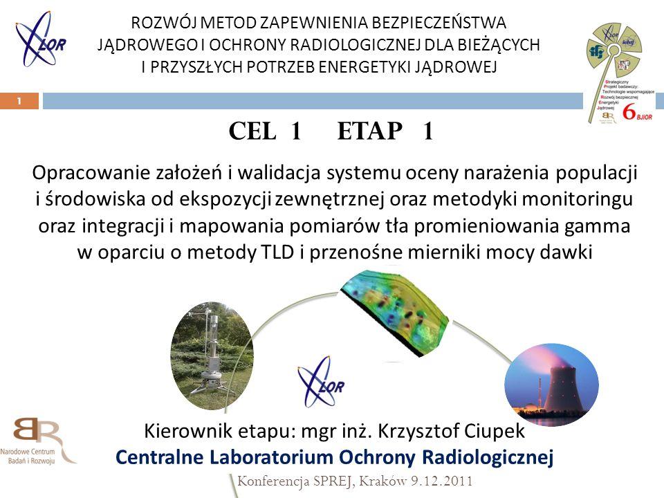 CEL 1 ETAP 1 Konferencja SPREJ, Kraków 9.12.2011 1 Opracowanie założeń i walidacja systemu oceny narażenia populacji i środowiska od ekspozycji zewnętrznej oraz metodyki monitoringu oraz integracji i mapowania pomiarów tła promieniowania gamma w oparciu o metody TLD i przenośne mierniki mocy dawki ROZWÓJ METOD ZAPEWNIENIA BEZPIECZEŃSTWA JĄDROWEGO I OCHRONY RADIOLOGICZNEJ DLA BIEŻĄCYCH I PRZYSZŁYCH POTRZEB ENERGETYKI JĄDROWEJ Kierownik etapu: mgr inż.