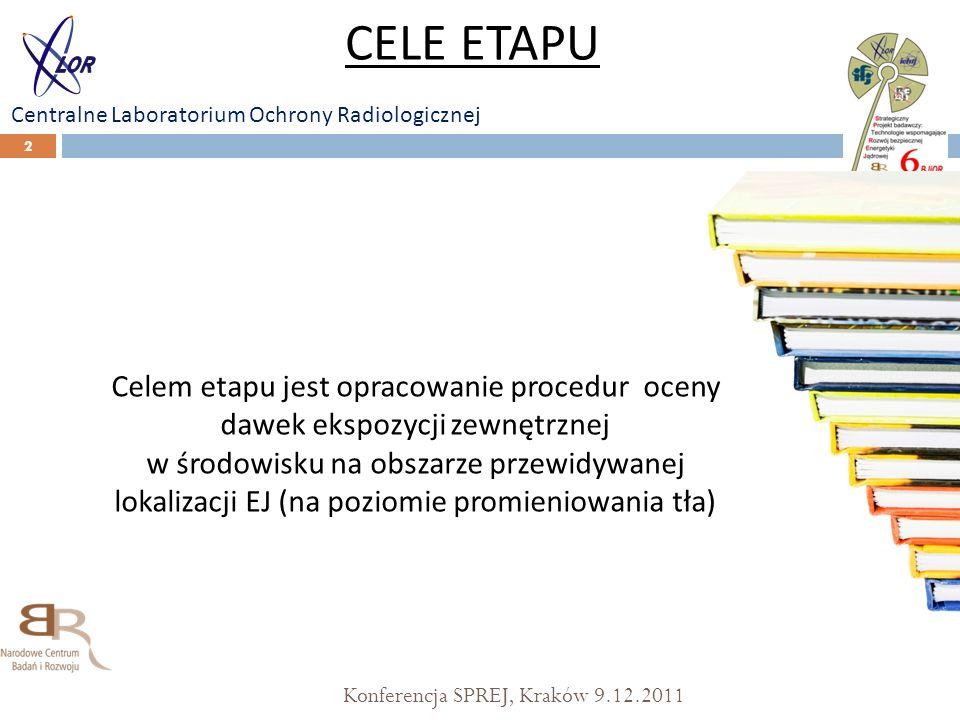 Konferencja SPREJ, Kraków 9.12.2011 2 CELE ETAPU Centralne Laboratorium Ochrony Radiologicznej Celem etapu jest opracowanie procedur oceny dawek ekspozycji zewnętrznej w środowisku na obszarze przewidywanej lokalizacji EJ (na poziomie promieniowania tła)
