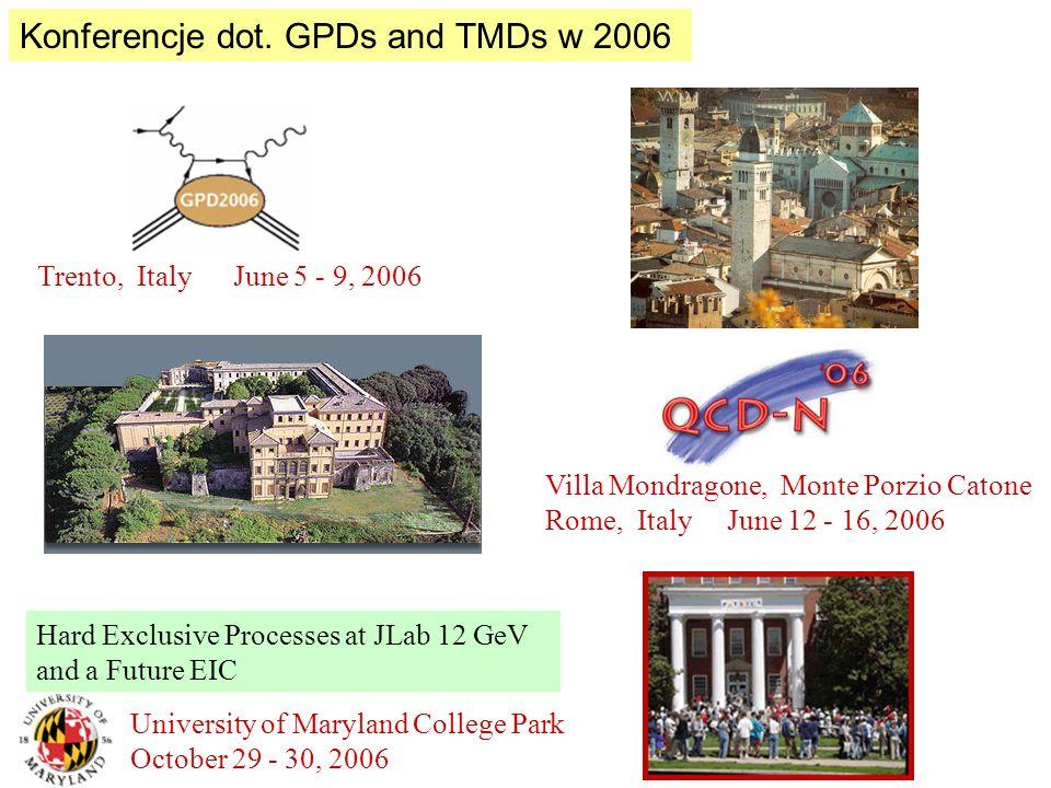 Konferencje dot. GPDs and TMDs w 2006 Villa Mondragone, Monte Porzio Catone Rome, Italy June 12 - 16, 2006 Trento, Italy June 5 - 9, 2006 Hard Exclusi