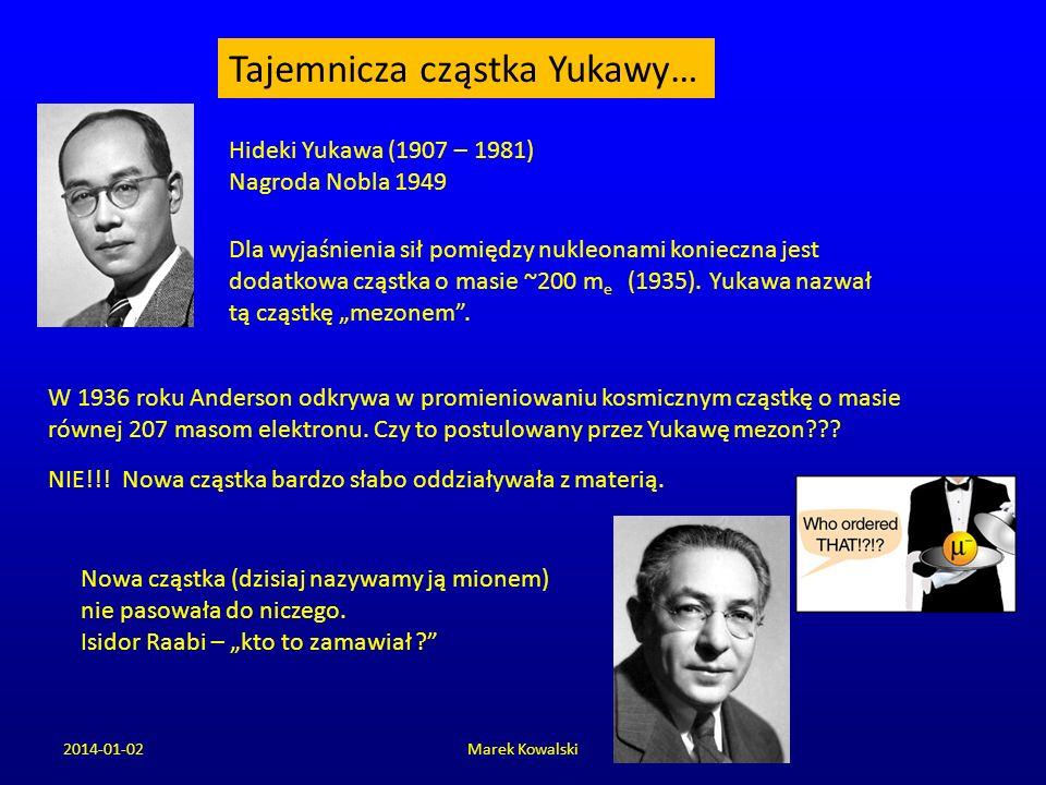 2014-01-02Marek Kowalski Tajemnicza cząstka Yukawy… Hideki Yukawa (1907 – 1981) Nagroda Nobla 1949 Dla wyjaśnienia sił pomiędzy nukleonami konieczna j
