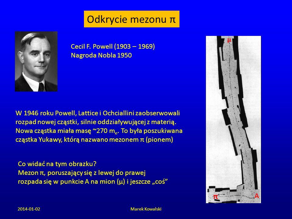 2014-01-02Marek Kowalski Odkrycie mezonu π Cecil F. Powell (1903 – 1969) Nagroda Nobla 1950 Co widać na tym obrazku? Mezon π, poruszający się z lewej