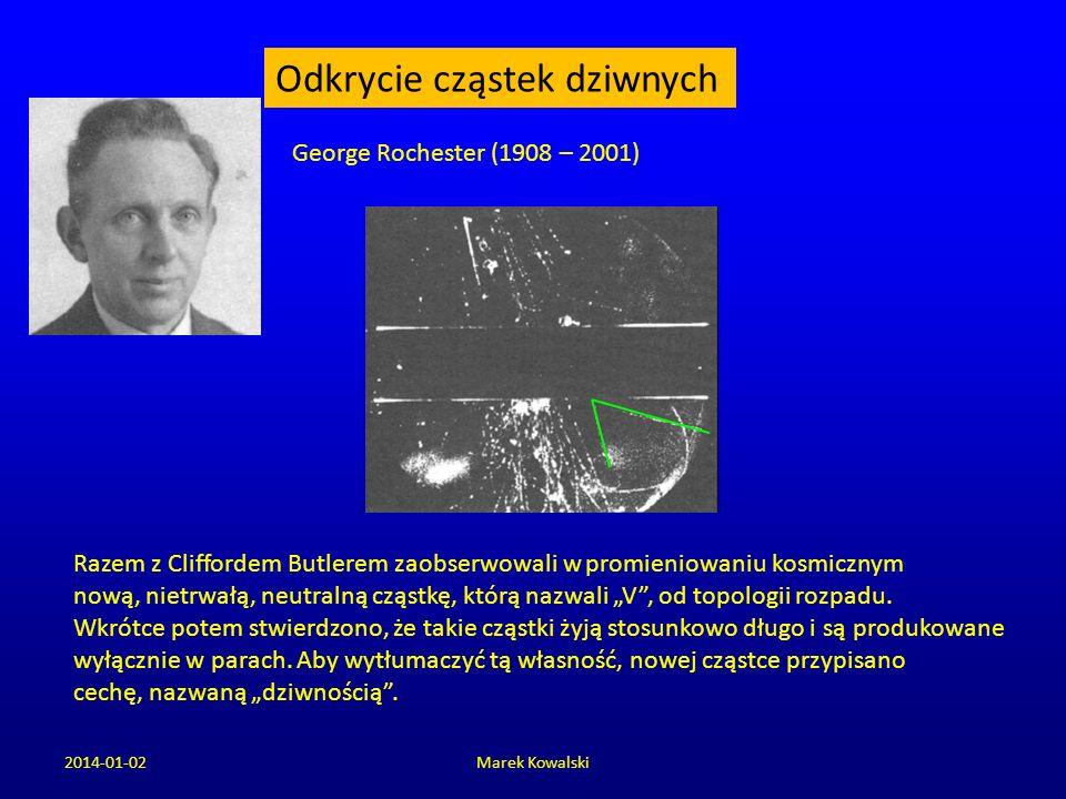 2014-01-02Marek Kowalski Odkrycie cząstek dziwnych George Rochester (1908 – 2001) Razem z Cliffordem Butlerem zaobserwowali w promieniowaniu kosmiczny