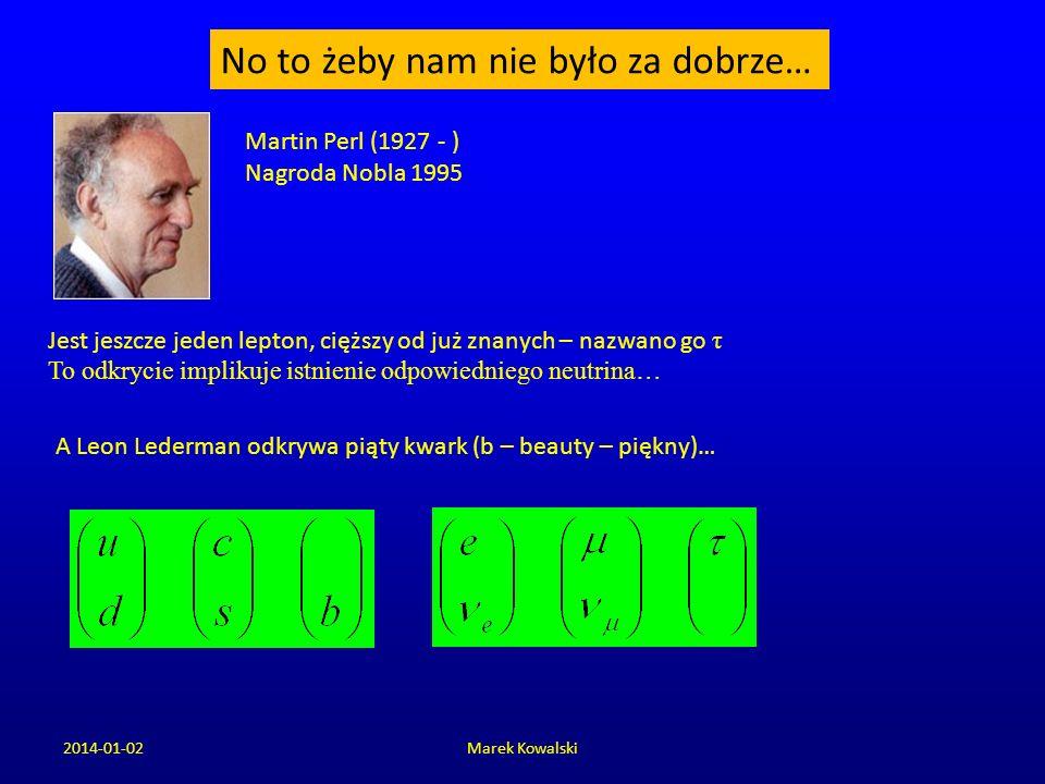 2014-01-02Marek Kowalski No to żeby nam nie było za dobrze… Martin Perl (1927 - ) Nagroda Nobla 1995 Jest jeszcze jeden lepton, cięższy od już znanych