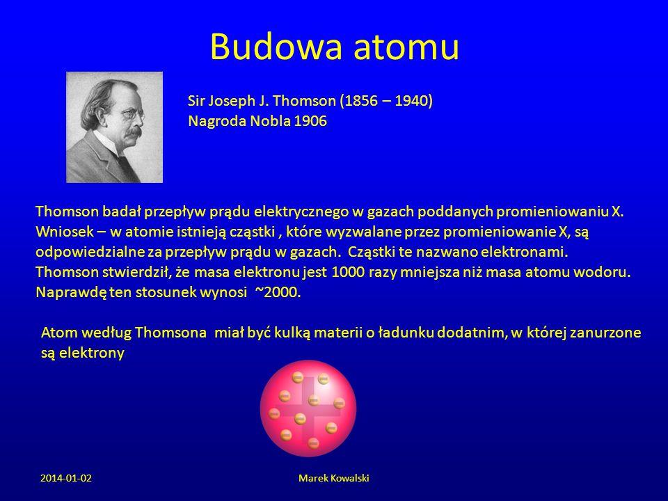 Budowa atomu 2014-01-02Marek Kowalski Sir Joseph J. Thomson (1856 – 1940) Nagroda Nobla 1906 Thomson badał przepływ prądu elektrycznego w gazach podda