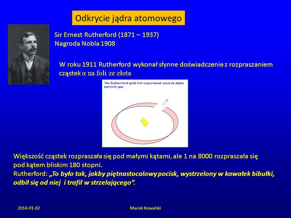 2014-01-02Marek Kowalski Sir Ernest Rutherford (1871 – 1937) Nagroda Nobla 1908 W roku 1911 Rutherford wykonał słynne doświadczenie z rozpraszaniem cz
