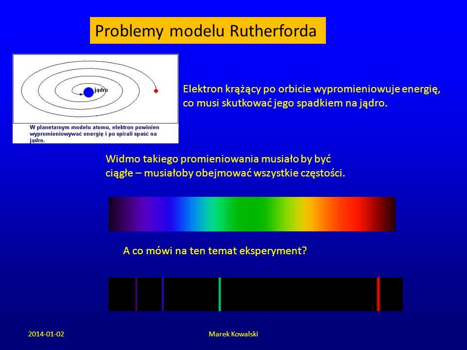 2014-01-02Marek Kowalski Problemy modelu Rutherforda Elektron krążący po orbicie wypromieniowuje energię, co musi skutkować jego spadkiem na jądro. Wi