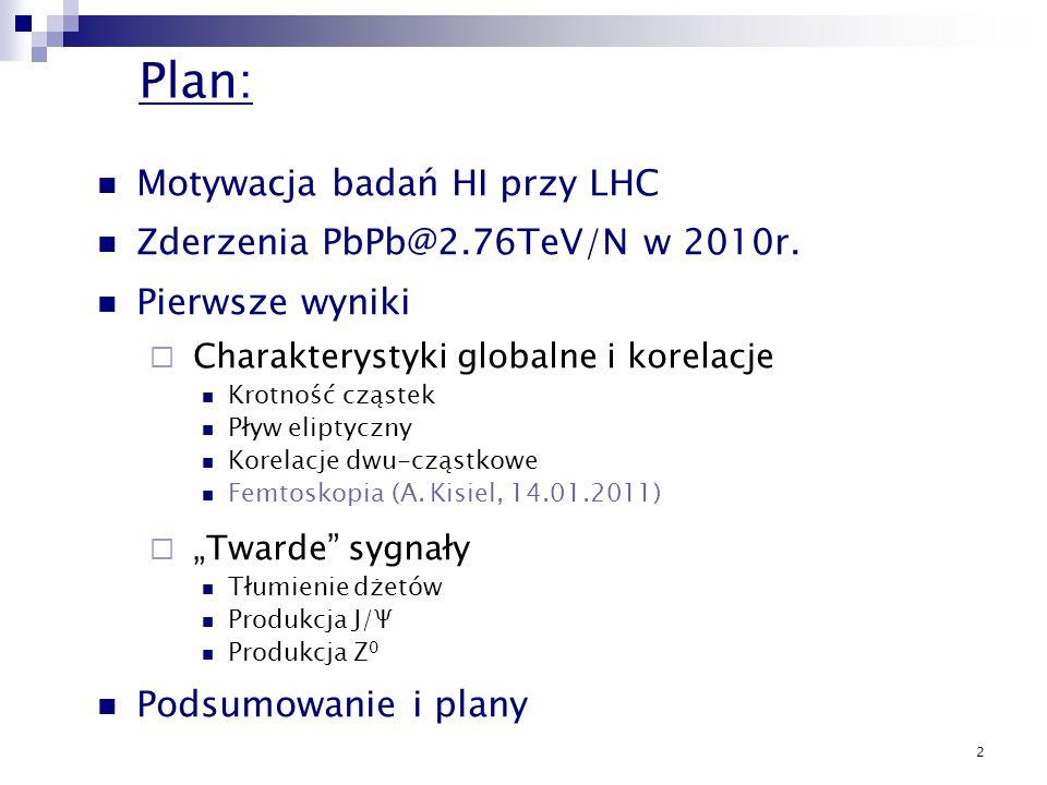 2 Plan: Motywacja badań HI przy LHC Zderzenia PbPb@2.76TeV/N w 2010r. Pierwsze wyniki Charakterystyki globalne i korelacje Krotność cząstek Pływ elipt