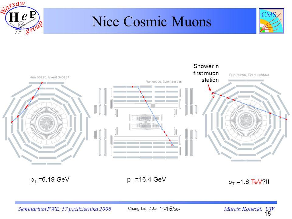 Seminarium FWE, 17 października 2008Marcin Konecki, UW-15/ 50 - Chang Liu, 2-Jan-14 15 Nice Cosmic Muons p T =1.6 TeV?!! p T =6.19 GeVp T =16.4 GeV Sh