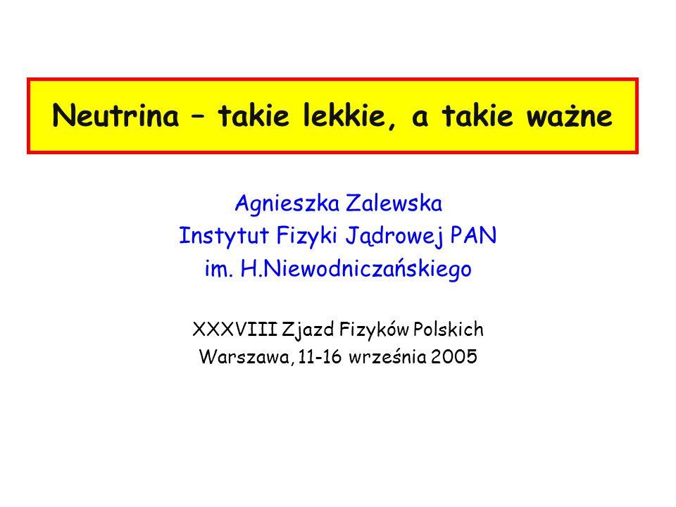 Neutrina – takie lekkie, a takie ważne Agnieszka Zalewska Instytut Fizyki Jądrowej PAN im. H.Niewodniczańskiego XXXVIII Zjazd Fizyków Polskich Warszaw