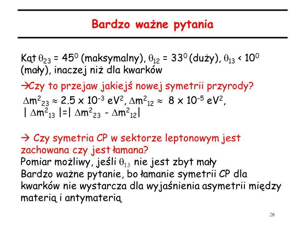 26 Bardzo ważne pytania Kąt 23 = 45 0 (maksymalny), 12 = 33 0 (duży), 13 < 10 0 (mały), inaczej niż dla kwarków Czy to przejaw jakiejś nowej symetrii