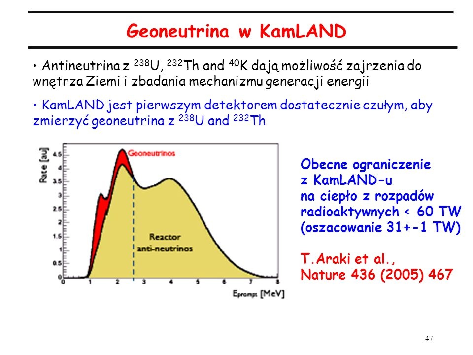 47 Geoneutrina w KamLAND Antineutrina z 238 U, 232 Th and 40 K dają możliwość zajrzenia do wnętrza Ziemi i zbadania mechanizmu generacji energii KamLA
