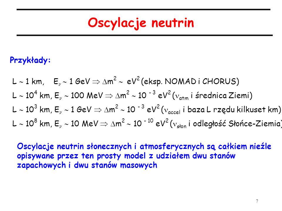 8 Aspekty eksperymentalne Eksperymenty poszukujące sygnału w wiązce : Eksperymenty mierzące osłabienie wiązki : Liczba obserwowanych przypadków N obs oddziaływań neutrin jest proporcjonalna do fizycznego przekroju czynnego na oddziaływanie [cm 2 ], wielkości strumienia neutrin [cm -2 ] oraz liczby atomów tarczy N na ich drodze: obs < 10 -40 cm -2 dla energii rzędu MeV) è Potrzebne jak najsilniejsze źródło neutrin i wielki oraz wydajny detektor; optymalizacja eksperymentów neutrinowych polega na łącznym traktowaniu źródła neutrin, bazy pomiarowej L i detektora