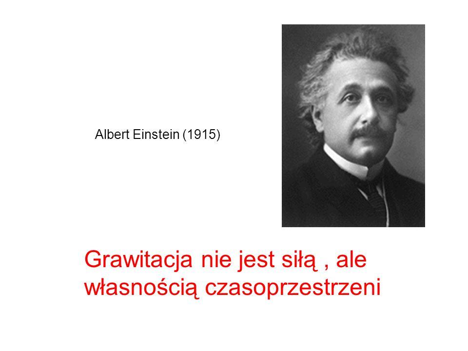 Grawitacja nie jest siłą, ale własnością czasoprzestrzeni Albert Einstein (1915)