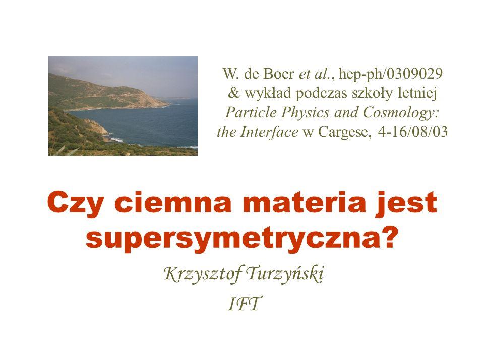 Czy ciemna materia jest supersymetryczna? Krzysztof Turzyński IFT W. de Boer et al., hep-ph/0309029 & wykład podczas szkoły letniej Particle Physics a