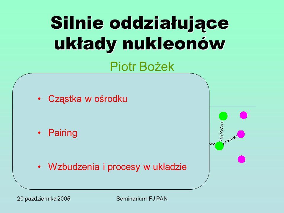 20 pażdziernika 2005Seminarium IFJ PAN o Duże układy oddziałujących cząstek o Fizyka materii skondensowanej o Fizyka jądrowa o Fizyka atomowa Silnie o