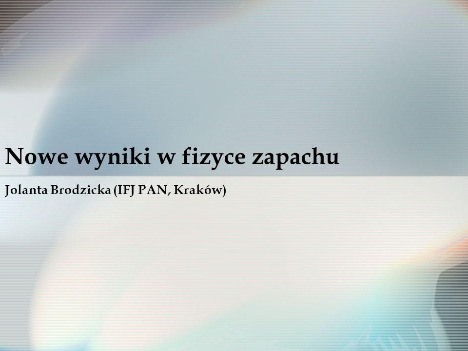 Nowe wyniki w fizyce zapachu Jolanta Brodzicka (IFJ PAN, Kraków)