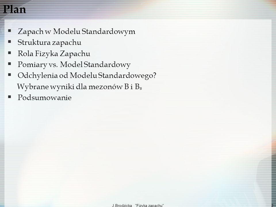 J.Brodzicka Fizyka zapachu 3 Zapach w Modelu Standardowym Fundamentalny Lagranżjan w Modelu Standardowym opis cząstek i ich oddziaływań Y sprzężenia Yukawy, φ=(φ +, φ 0 ) pole Higgsa, ψ pole Diraca (fermiony) Nadanie polom Diraca masy poprzez pole Higgsa oddziaływania Yukawy: połączenie zapachu i spontanicznego łamania symetrii elektrosłabej Oddziaływania Yukawy: źródło mas i mieszania pomiędzy fermionami Diagonalizacja sprzężeń Yukawy (macierzy masy M ij =Y ij ) macierze mieszania kwarków (CKM) i neutrin (MNS)