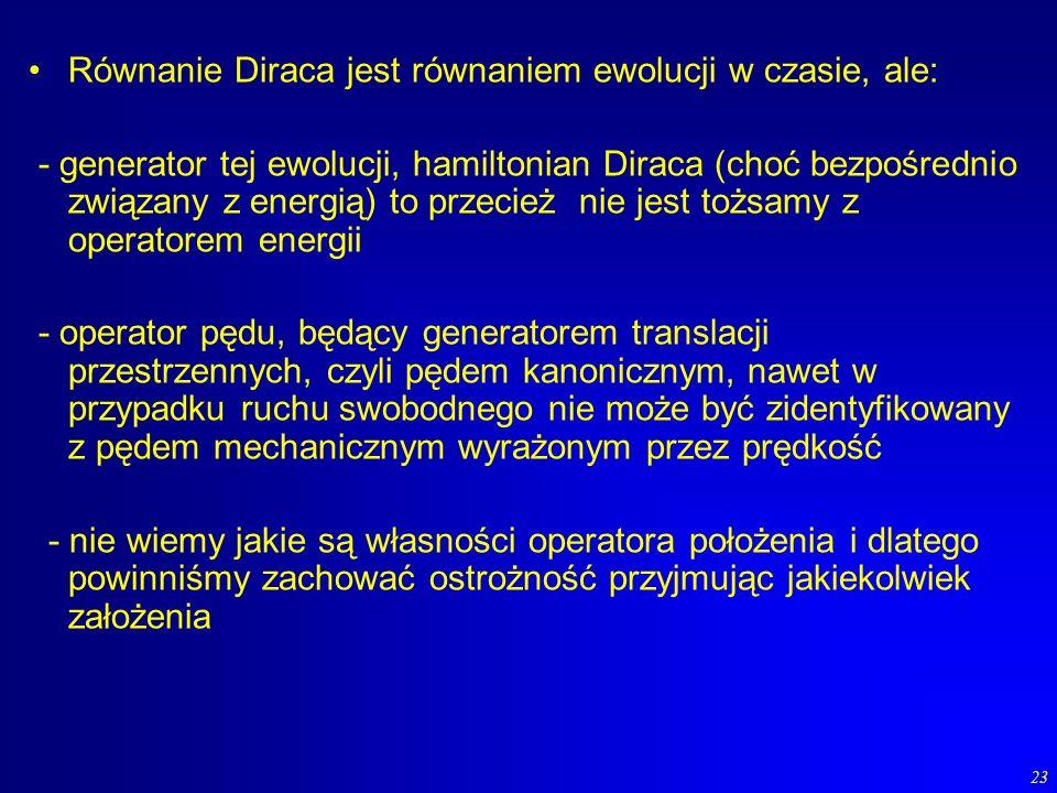 23 Równanie Diraca jest równaniem ewolucji w czasie, ale: - generator tej ewolucji, hamiltonian Diraca (choć bezpośrednio związany z energią) to przec