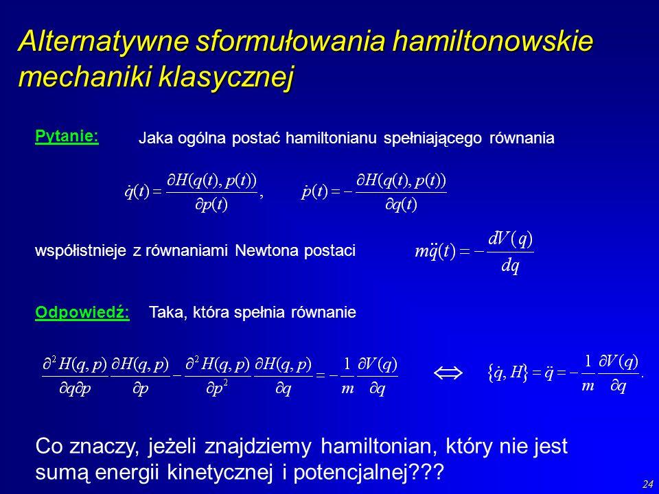 24 Alternatywne sformułowania hamiltonowskie mechaniki klasycznej Pytanie: Jaka ogólna postać hamiltonianu spełniającego równania współistnieje z równ