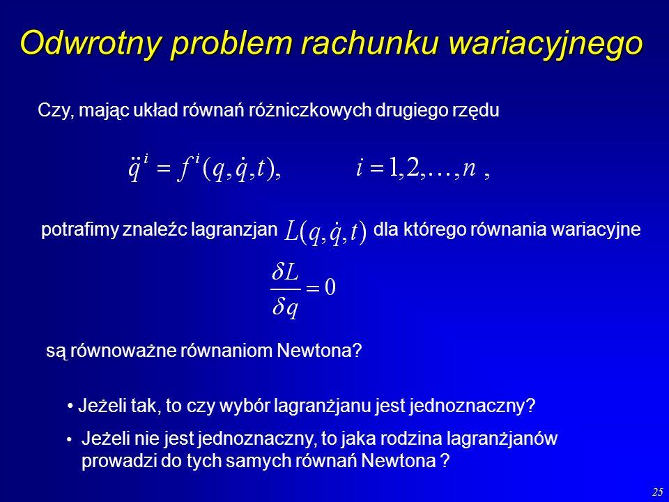 25 Odwrotny problem rachunku wariacyjnego Czy, mając układ równań różniczkowych drugiego rzędu potrafimy znaleźc lagranzjan dla którego równania waria