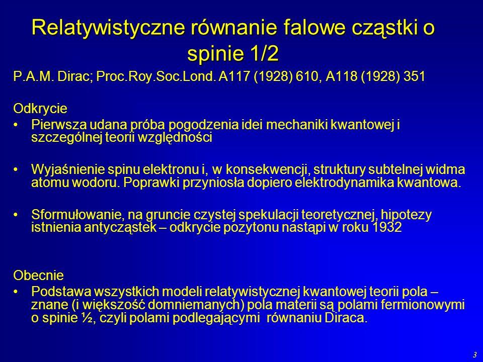 3 Relatywistyczne równanie falowe cząstki o spinie 1/2 P.A.M. Dirac; Proc.Roy.Soc.Lond. A117 (1928) 610, A118 (1928) 351 Odkrycie Pierwsza udana próba