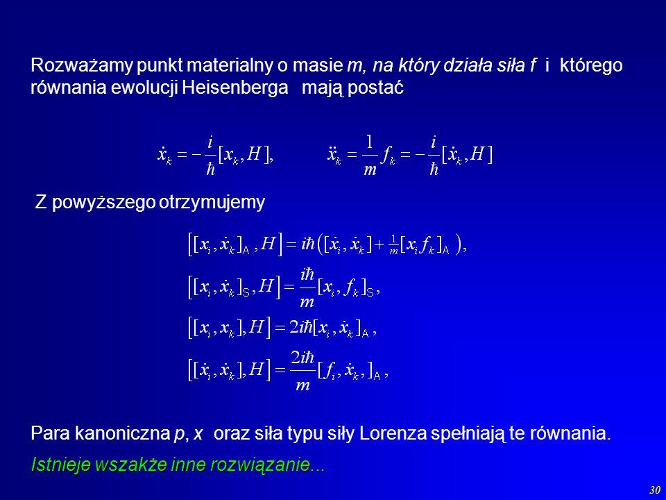 30 Rozważamy punkt materialny o masie m, na który działa siła f i którego równania ewolucji Heisenberga mają postać Para kanoniczna p, x oraz siła typ