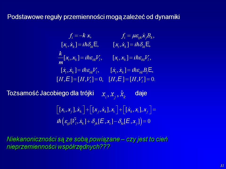 31 Podstawowe reguły przemienności mogą zależeć od dynamiki Niekanoniczności są ze sobą powiązane – czy jest to cień nieprzemienności współrzędnych???