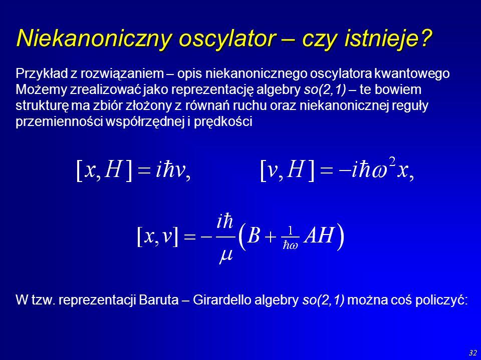 32 Niekanoniczny oscylator – czy istnieje? Przykład z rozwiązaniem – opis niekanonicznego oscylatora kwantowego Możemy zrealizować jako reprezentację