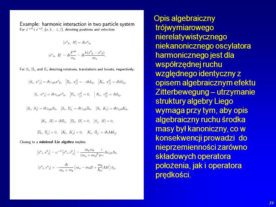34 Opis algebraiczny trójwymiarowego nierelatywistycznego niekanonicznego oscylatora harmonicznego jest dla współrzędnej ruchu względnego identyczny z