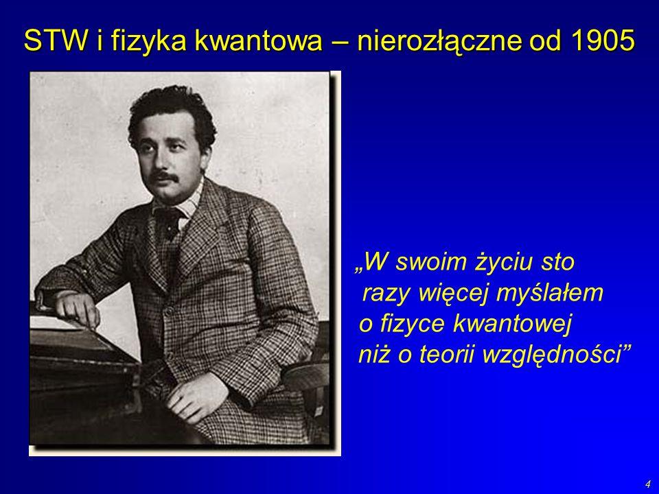 4 STW i fizyka kwantowa – nierozłączne od 1905 W swoim życiu sto razy więcej myślałem o fizyce kwantowej niż o teorii względności