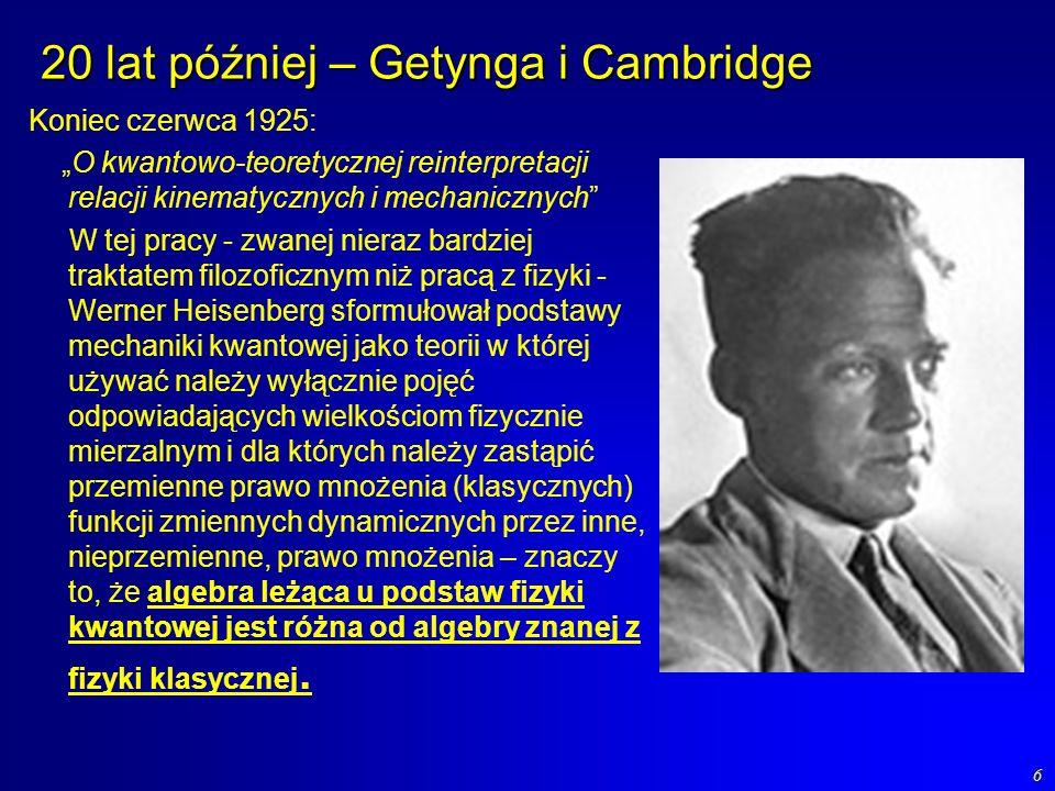 6 20 lat później – Getynga i Cambridge Koniec czerwca 1925: O kwantowo-teoretycznej reinterpretacji relacji kinematycznych i mechanicznych W tej pracy