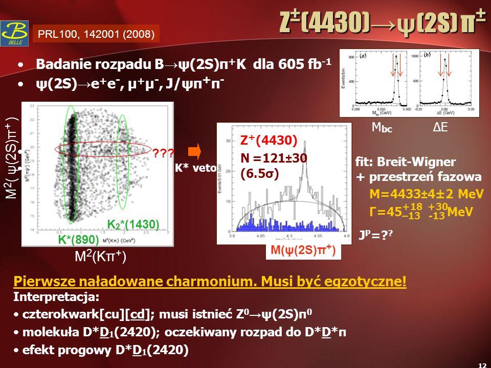 12 fit: Breit-Wigner + przestrzeń fazowa J P =? ? Z ± (4430)ψ (2S) π ± Z ± (4430)ψ (2S) π ± Badanie rozpadu B ψ(2S)π + K dla 605 fb -1 ψ(2S) e + e -,