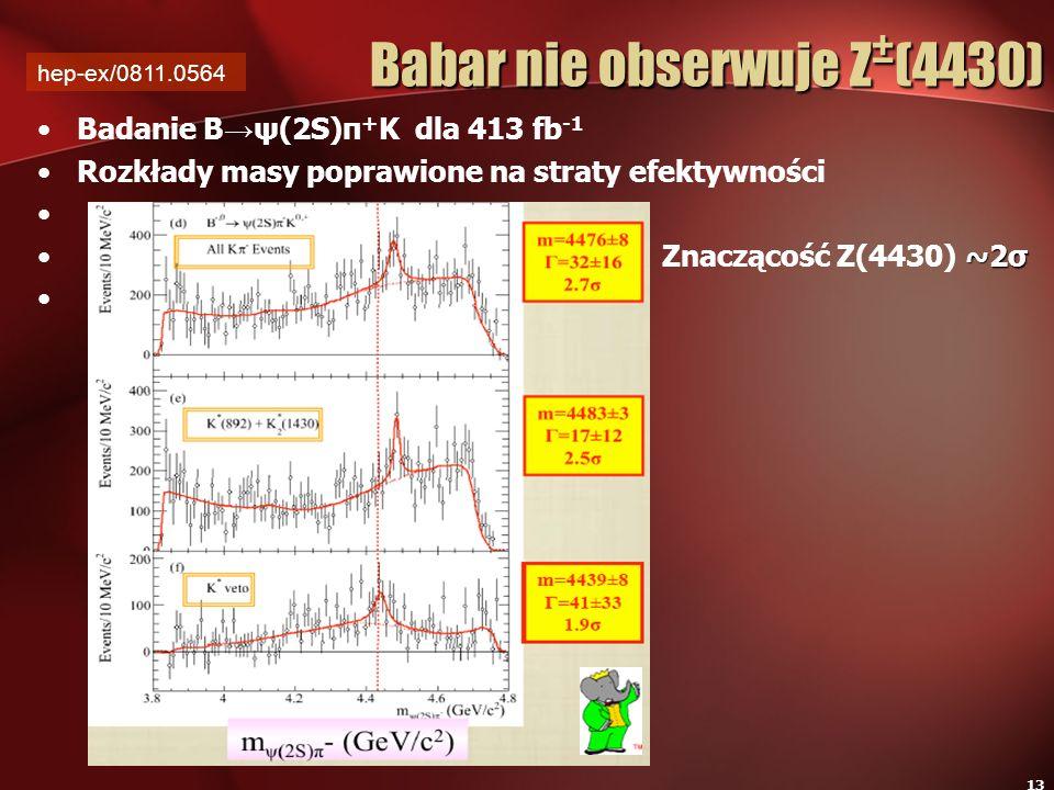 13 Babar nie obserwuje Z ± (4430) Badanie B ψ(2S)π + K dla 413 fb -1 Rozkłady masy poprawione na straty efektywności ~2σ Znaczącość Z(4430) ~2σ hep-ex
