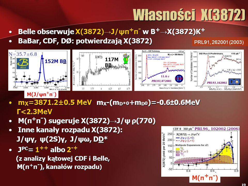 19 Własności X(3872) Belle obserwuje X(3872) J/ψπ + π - w B + X(3872)K +Belle obserwuje X(3872) J/ψπ + π - w B + X(3872)K + BaBar, CDF, DØ: potwierdza