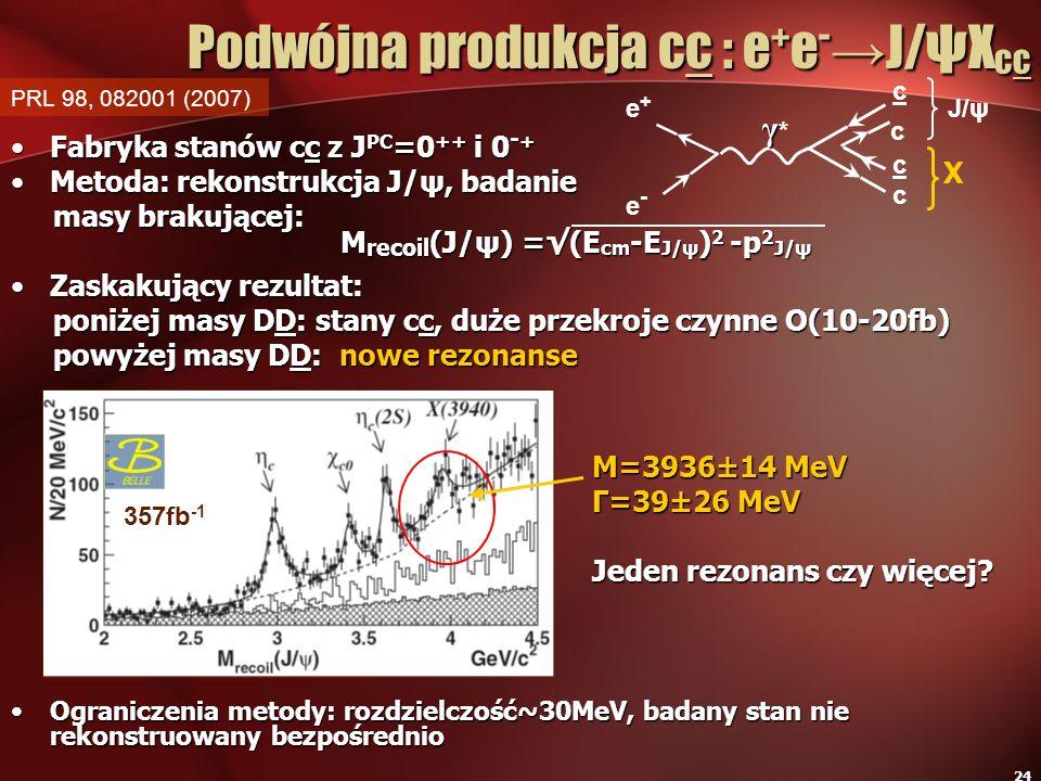 24 Podwójna produkcja cc : e + e - J/ψX cc Fabryka stanów cc z J PC =0 ++ i 0 - +Fabryka stanów cc z J PC =0 ++ i 0 - + Metoda: rekonstrukcja J/ψ, bad