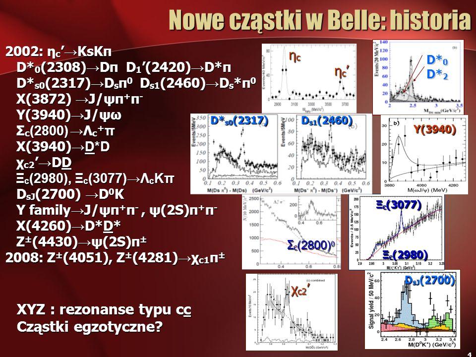 4 Nowe cząstki w Belle: historia 2002: η c KsKπ D* 0 (2308) Dπ D 1 (2420) D*π D* 0 (2308) Dπ D 1 (2420) D*π D* s0 (2317) D s π 0 D s1 (2460) D s *π 0