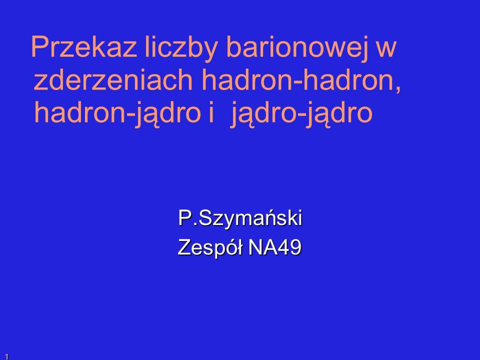 P.SzymańskiPrzekaz liczby barionowej 1 Przekaz liczby barionowej w zderzeniach hadron-hadron, hadron-jądro i jądro-jądro P.Szymański Zespół NA49