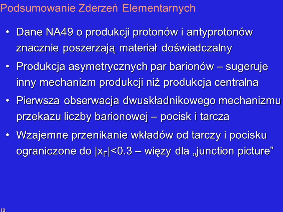 P.SzymańskiPrzekaz liczby barionowej 18 Podsumowanie Zderze ń Elementarnych Dane NA49 o produkcji protonów i antyprotonów znacznie poszerzają materiał doświadczalnyDane NA49 o produkcji protonów i antyprotonów znacznie poszerzają materiał doświadczalny Produkcja asymetrycznych par barionów – sugeruje inny mechanizm produkcji niż produkcja centralnaProdukcja asymetrycznych par barionów – sugeruje inny mechanizm produkcji niż produkcja centralna Pierwsza obserwacja d wuskładnikow ego mechanizm u przekazu liczby barionowej – pocisk i tarcza Pierwsza obserwacja d wuskładnikow ego mechanizm u przekazu liczby barionowej – pocisk i tarcza Wzajemne przenikanie wkładów od tarczy i pocisku ograniczone do |x F |<0.3 – więzy dla junction pictureWzajemne przenikanie wkładów od tarczy i pocisku ograniczone do |x F |<0.3 – więzy dla junction picture
